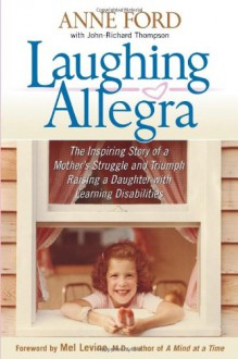 Laughing Allegra: The Inspiring Story of a Mother's Struggle and Triumph Raising a Daughter With Learning Disabilities - Anne Ford, Melvin D. Levine, John-Richard Thompson