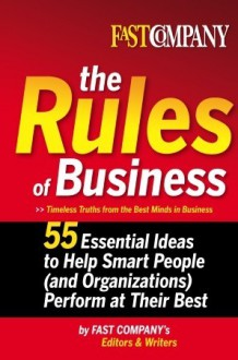 Fast Company The Rules of Business: 55 Essential Ideas to Help Smart People (and Organizations) Perform At Their Best - Fast Company's Editors and Writers, Fast Company