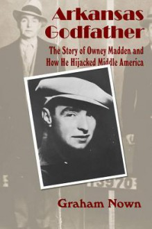 Arkansas Godfather: The Story of Owney Madden and How He Hijacked Middle America - Graham Nown