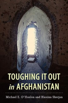 Toughing It Out in Afghanistan - Michael E. O'Hanlon, Hassina Sherjan