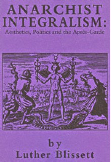 Anarchist Integralism: Aesthetics, Politics and the Après-Garde - Luther Blissett