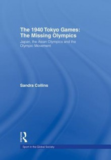 The 1940 Tokyo Games: The Missing Olympics: Japan, the Asian Olympics and the Olympic Movement - Sandra Collins
