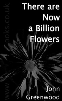 There Are Now A Billion Flowers - John Greenwood