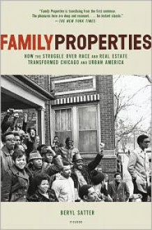 Family Properties: How the Struggle over Race and Real Estate Transformed Chicago and Urban America - Beryl Satter