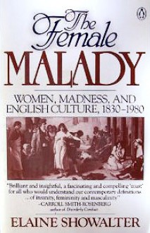 The Female Malady: Women, Madness, and English Culture, 1830-1980 - Elaine Showalter