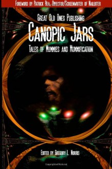 Canopic Jars: Tales of Mummies and Mummification - Eric Brown, Gord Rollo, Raymond Arsenault, John McIlveen, David K. Hayes, Gregory L. Norris, Lawrence Santoro, Michael Bailey, Michael M. Hughes, Joe Knetter, Mark Preston, Marianne Halbert, Kristi Petersen Schoonover, Tracy L. Carbone, Tracy L. Carbone, Henry Snider, Su