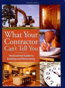 What Your Contractor Can't Tell You: The Essential Guide to Building and Renovating - Amy Johnston