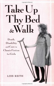 Take Up Thy Bed and Walk: Death, Disability, and Cure in Classic Fiction for Girls - Lois Keith