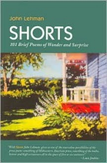 Shorts: 101 Brief Poems of Wonder and Surprise - John Lehman