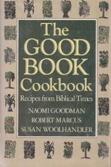 The Good Book Cookbook/Recipes from Biblical Times - Naomi Goodman, Robert Marcus, Susan Woolhandler