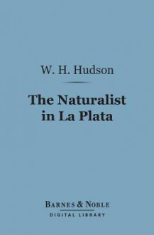 The Naturalist in La Plata (Barnes & Noble Digital Library) - William Henry Hudson