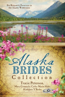 The Alaska Brides Collection: Five Romances Persevere in the Alaska Wilderness - Tracie Peterson,Mary Connealy,Cathy Marie Hake,Kathleen Y'Barbo
