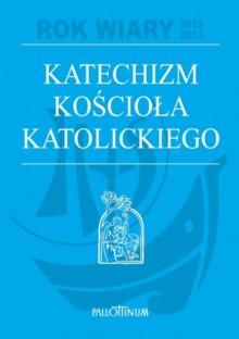 Katechizm Kościoła Katolickiego - praca zbiorowa