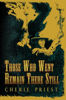 Those Who Went Remain There Still - Cherie Priest