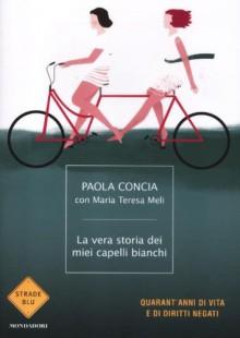 La vera storia dei miei capelli bianchi - Paola Concia, Maria Teresa Meli