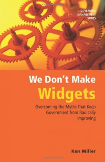 We Don't Make Widgets: Overcoming the Myths That Keep Government from Radically Improving (Governing Management Series) - Ken Miller