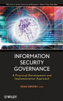 Information Security Governance: A Practical Development and Implementation Approach - Krag Brotby
