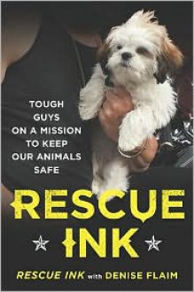 Rescue Ink: Tough Guys on a Mission to Keep Our Animals Safe - Denise Flaim, Denise Flaim