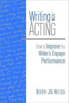 Writing Is Acting: How to Improve the Writer's Onpage Performance - Bobbi J.G. Weiss