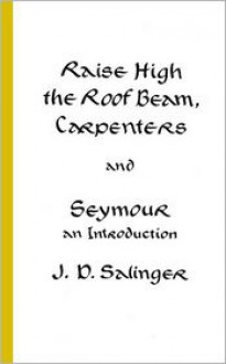 Raise High the Roof Beam, Carpenters and Seymour: An Introduction - J.D. Salinger