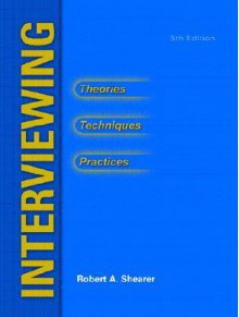 Interviewing: Theories, Techniques and Practices - Robert A. Shearer