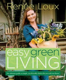 Easy Green Living: The Ultimate Guide to Simple, Eco-Friendly Choices for You and Your Home - Renée Loux
