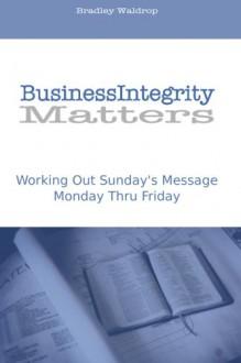 Business Integrity Matters: Working Out Sunday's Message Monday thru Friday - Mr. Bradley J Waldrop