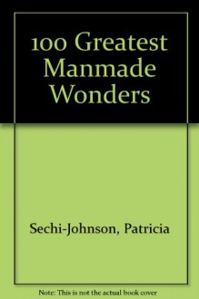 100 Greatest Manmade Wonders - Patricia Sechi-Johnson
