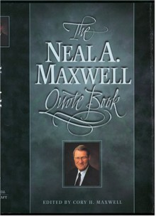 The Neal A. Maxwell Quote Book - Neal A. Maxwell, Cory H. Maxwell