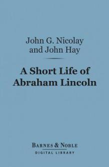 A Short Life of Abraham Lincoln (Barnes & Noble Digital Library) - John George Nicolay, John Hay