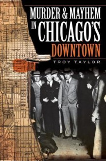 Murder and Mayhem in Chicago's Downtown - Troy Taylor