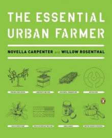 The Essential Urban Farmer - Novella Carpenter, Willow Rosenthal