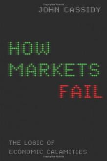 How Markets Fail: The Logic of Economic Calamities - John Cassidy
