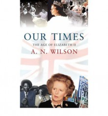 Our Times: The Age of Elizabeth II - A.N. Wilson