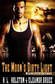 The Moon's Dirty Light (Werewolves of Baltimore) - H.L. Holston;Eleanor Bruce