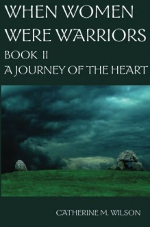 When Women Were Warriors Book II: A Journey of the Heart (Volume 2) - Catherine M Wilson