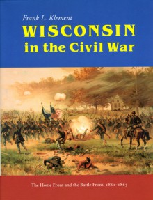 Wisconsin in the Civil War: The Home Front and the Battle Front, 1861-1865 - Frank Klement