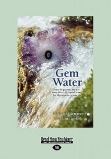 Gem Water: How to Prepare and Use More Than 130 Crystal Waters for Therapeutic Treatments - Michael Gienger
