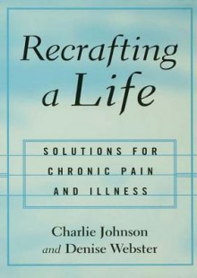 Recrafting a Life: Coping with Chronic Illness and Pain - Charles Johnson, Denise Webster