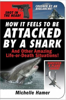 How It Feels to Be Attacked by a Shark: And Other Amazing Life-or-Death Situations! - Michelle Hamer