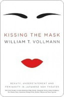 Kissing the Mask: Beauty, Understatement, and Femininity in Japanese Noh Theater - William T. Vollmann