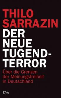 Der neue Tugendterror: Über die Grenzen der Meinungsfreiheit in Deutschland - Thilo Sarrazin
