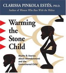 Warming the Stone Child - Clarissa Pinkola Estés