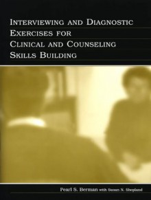 Interviewing and Diagnostic Exercises for Clinical and Counseling Skills Building - Pearl S. Berman, WITH Susan N. Shopland, Susan N. Shopland