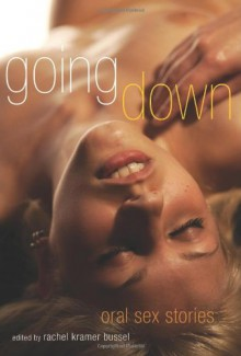 Going Down: Oral Sex Stories - Rachel Kramer Bussel,Lucy Felthouse,A.M. Hartnett,Cynthia Hamilton