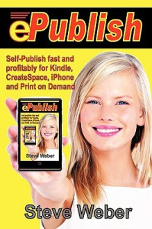 ePublish: Self-Publish Fast and Profitably for Kindle, iPhone, CreateSpace and Print on Demand - Steve Weber