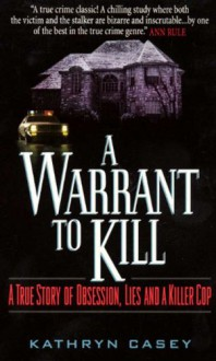 A Warrant to Kill: A True Story of Obsession, Lies and a Killer Cop - Kathryn Casey