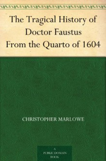 The Tragical History of Doctor Faustus From the Quarto of 1604 - Christopher Marlowe, Alexander Dyce