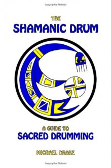 The Shamanic Drum: A Guide to Sacred Drumming - Michael Drake