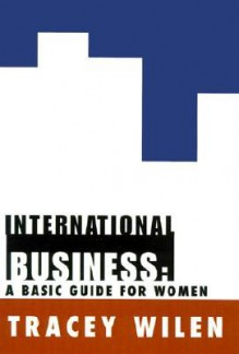 International Business: A Basic Guide for Women - Tracey Wilen
